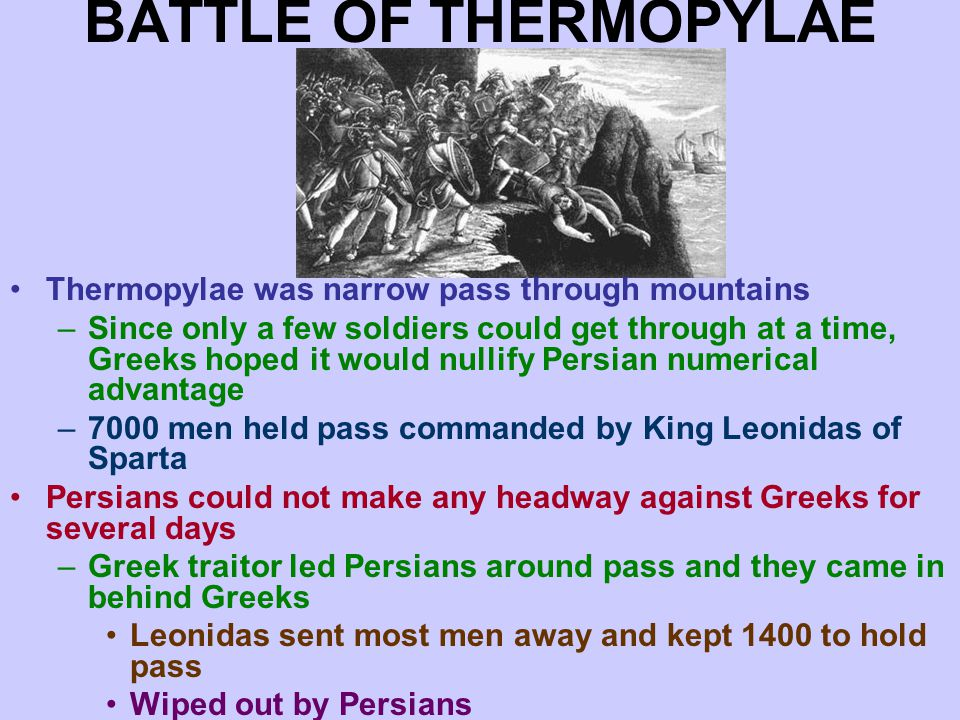 BATTLE OF THERMOPYLAE Thermopylae was narrow pass through mountains –Since only a few soldiers could get through at a time, Greeks hoped it would nullify Persian numerical advantage –7000 men held pass commanded by King Leonidas of Sparta Persians could not make any headway against Greeks for several days –Greek traitor led Persians around pass and they came in behind Greeks Leonidas sent most men away and kept 1400 to hold pass Wiped out by Persians