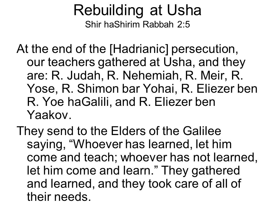 Rebuilding at Usha Shir haShirim Rabbah 2:5 At the end of the [Hadrianic] persecution, our teachers gathered at Usha, and they are: R. Judah, R. Nehem