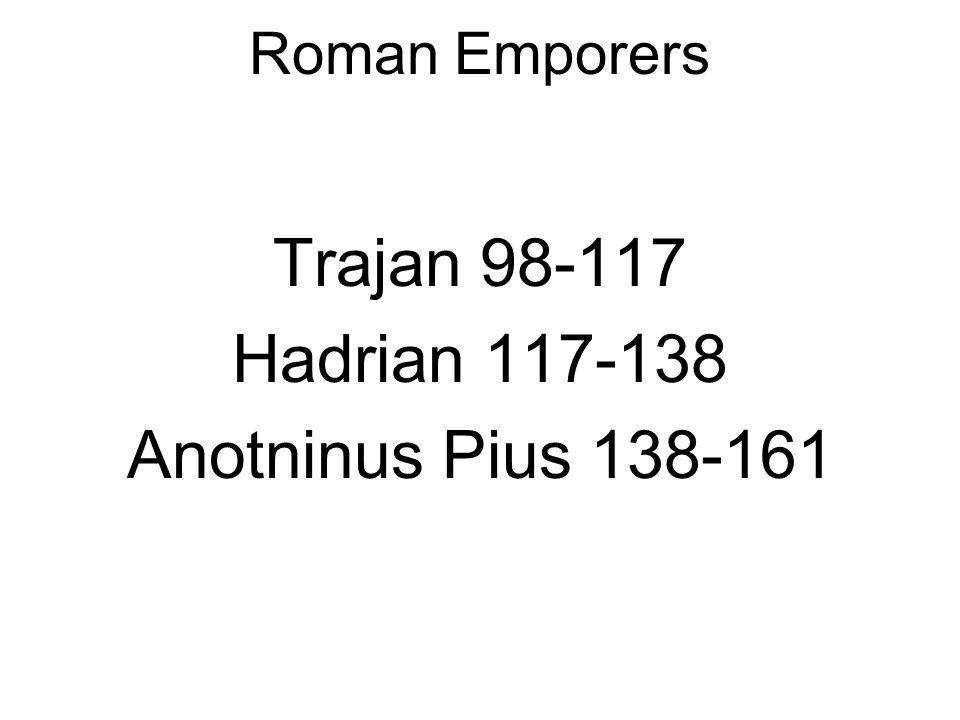 Roman Emporers Trajan 98-117 Hadrian 117-138 Anotninus Pius 138-161