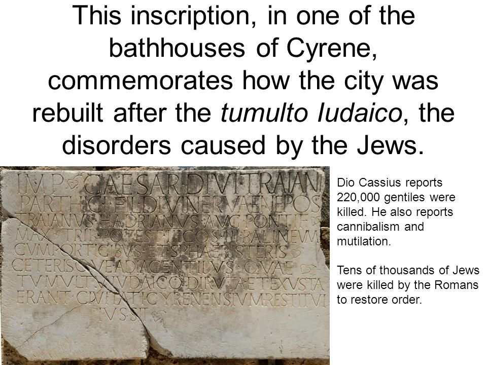 This inscription, in one of the bathhouses of Cyrene, commemorates how the city was rebuilt after the tumulto Iudaico, the disorders caused by the Jew