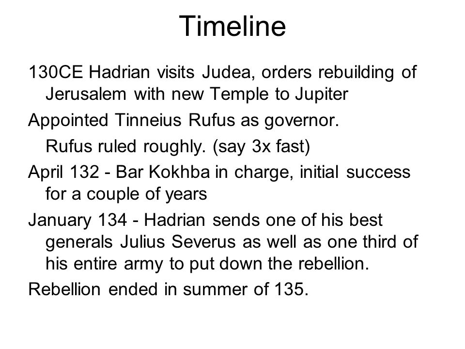 Timeline 130CE Hadrian visits Judea, orders rebuilding of Jerusalem with new Temple to Jupiter Appointed Tinneius Rufus as governor. Rufus ruled rough