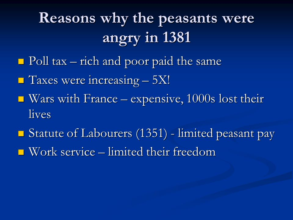 Reasons why the peasants were angry in 1381 Poll tax – rich and poor paid the same Poll tax – rich and poor paid the same Taxes were increasing – 5X!