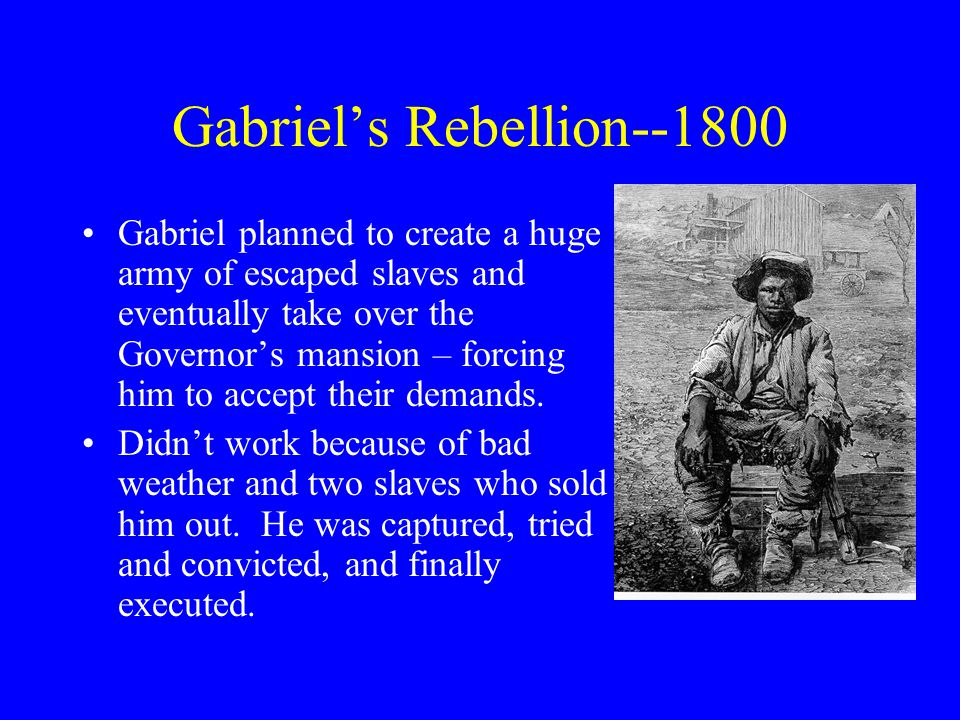 Gabriel's Rebellion--1800 Gabriel planned to create a huge army of escaped slaves and eventually take over the Governor's mansion – forcing him to accept their demands.