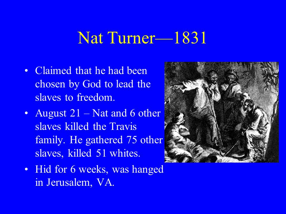 Nat Turner—1831 Claimed that he had been chosen by God to lead the slaves to freedom.