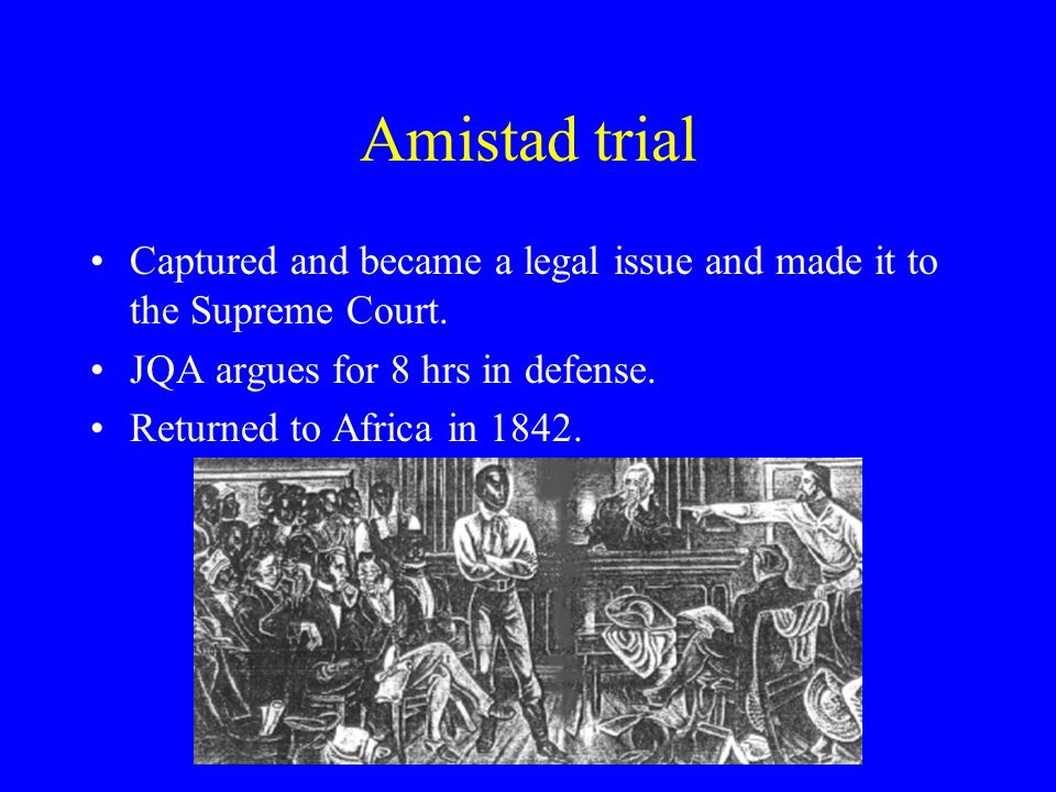 Amistad trial Captured and became a legal issue and made it to the Supreme Court.