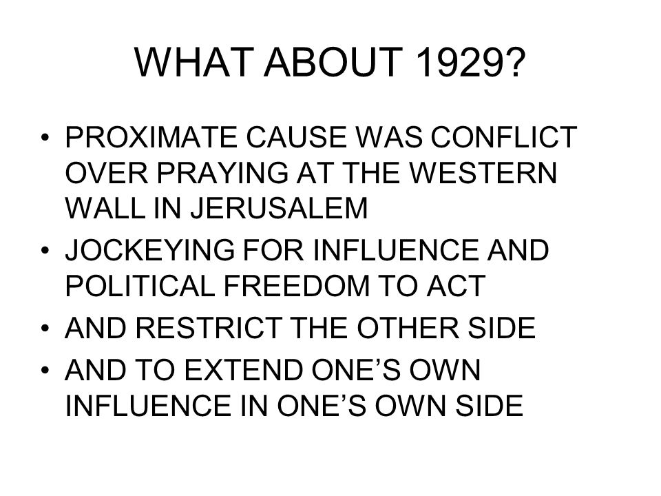 WHAT ABOUT 1929? PROXIMATE CAUSE WAS CONFLICT OVER PRAYING AT THE WESTERN WALL IN JERUSALEM JOCKEYING FOR INFLUENCE AND POLITICAL FREEDOM TO ACT AND R