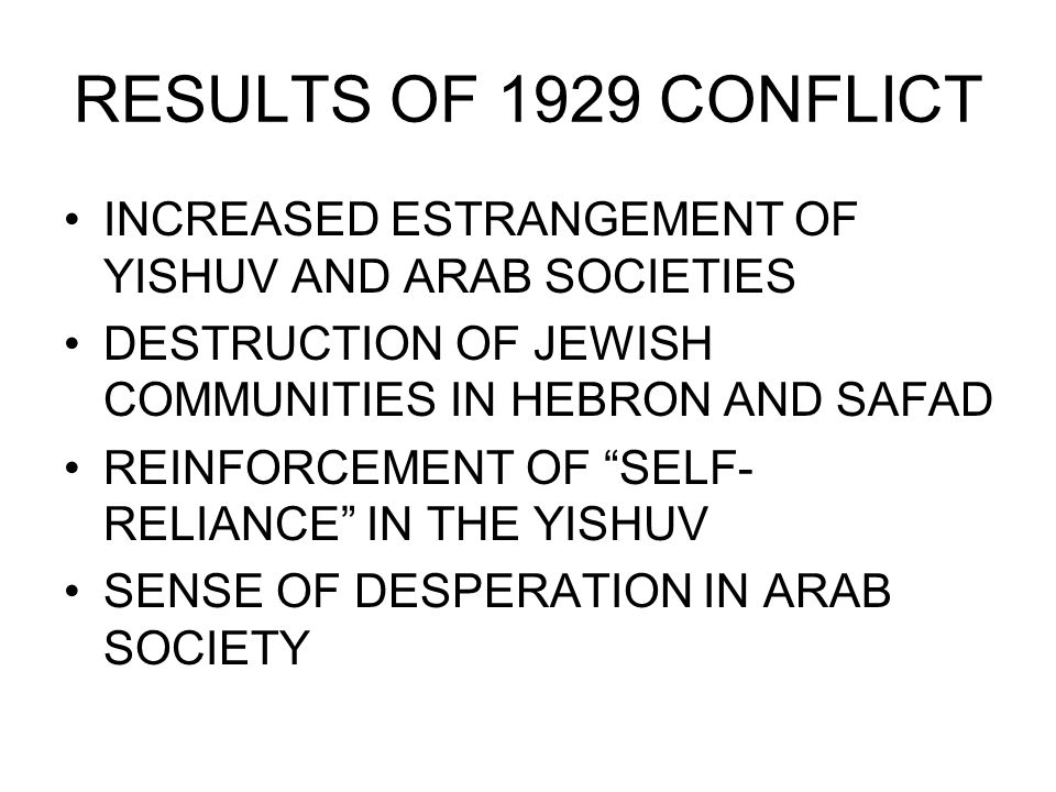 RESULTS OF 1929 CONFLICT INCREASED ESTRANGEMENT OF YISHUV AND ARAB SOCIETIES DESTRUCTION OF JEWISH COMMUNITIES IN HEBRON AND SAFAD REINFORCEMENT OF SELF- RELIANCE IN THE YISHUV SENSE OF DESPERATION IN ARAB SOCIETY