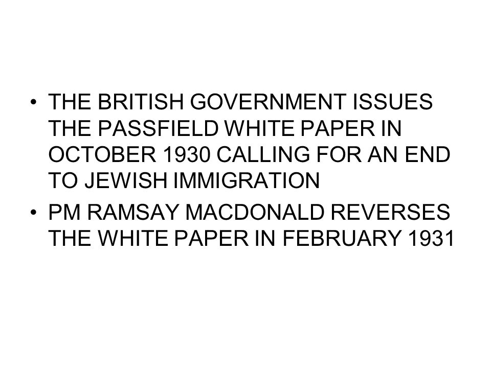 THE BRITISH GOVERNMENT ISSUES THE PASSFIELD WHITE PAPER IN OCTOBER 1930 CALLING FOR AN END TO JEWISH IMMIGRATION PM RAMSAY MACDONALD REVERSES THE WHITE PAPER IN FEBRUARY 1931