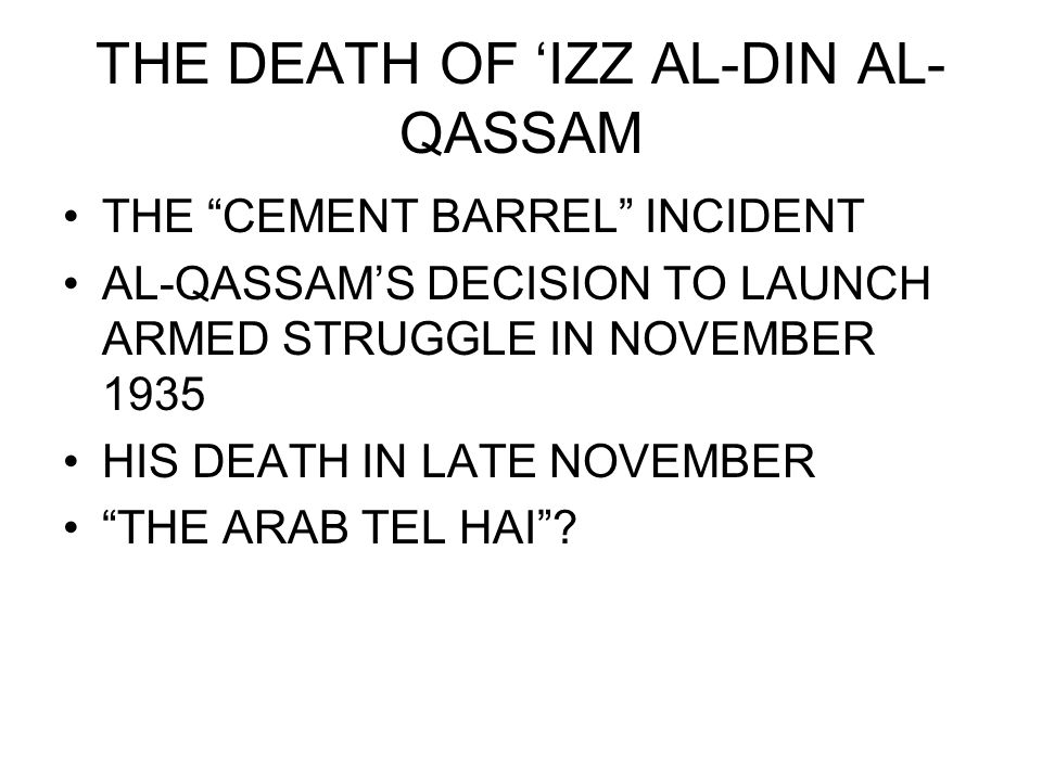 THE DEATH OF 'IZZ AL-DIN AL- QASSAM THE CEMENT BARREL INCIDENT AL-QASSAM'S DECISION TO LAUNCH ARMED STRUGGLE IN NOVEMBER 1935 HIS DEATH IN LATE NOVEMBER THE ARAB TEL HAI