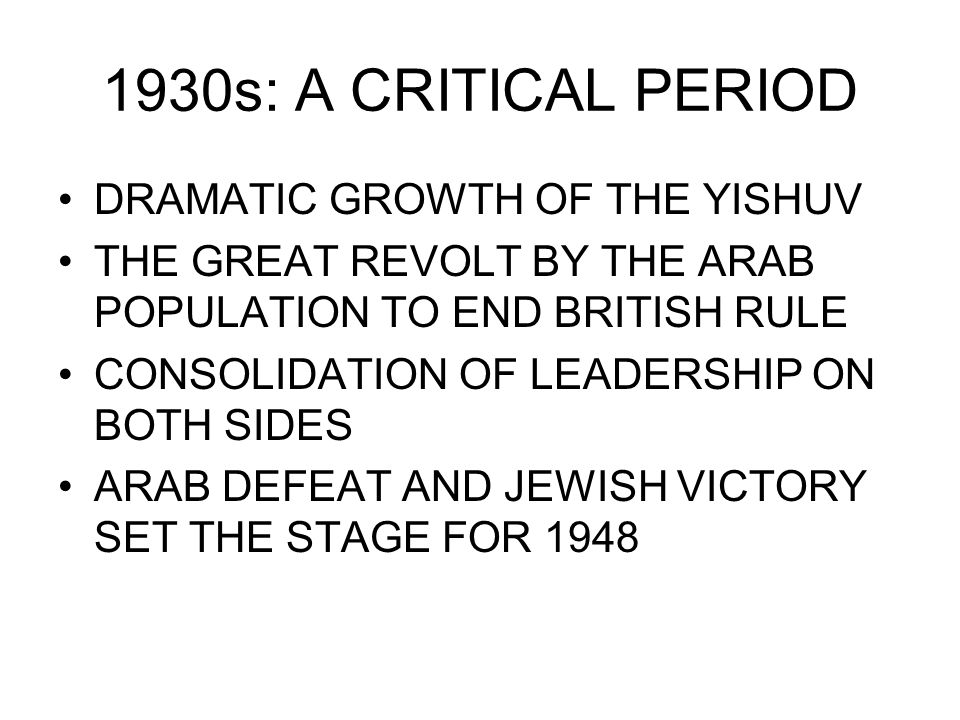 1930s: A CRITICAL PERIOD DRAMATIC GROWTH OF THE YISHUV THE GREAT REVOLT BY THE ARAB POPULATION TO END BRITISH RULE CONSOLIDATION OF LEADERSHIP ON BOTH SIDES ARAB DEFEAT AND JEWISH VICTORY SET THE STAGE FOR 1948
