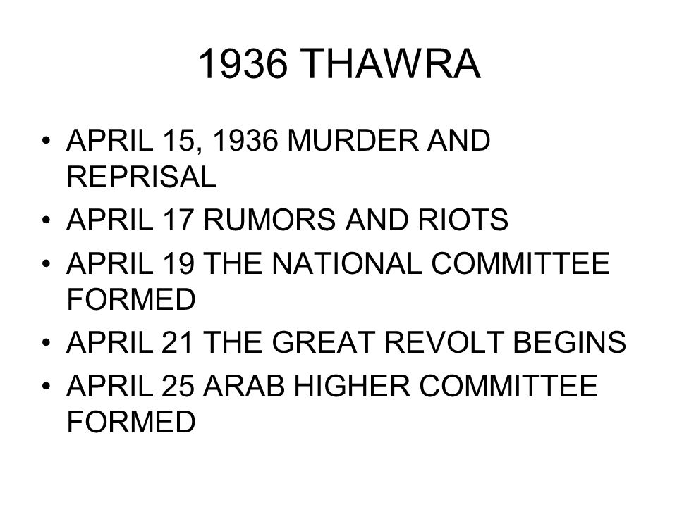 1936 THAWRA APRIL 15, 1936 MURDER AND REPRISAL APRIL 17 RUMORS AND RIOTS APRIL 19 THE NATIONAL COMMITTEE FORMED APRIL 21 THE GREAT REVOLT BEGINS APRIL 25 ARAB HIGHER COMMITTEE FORMED