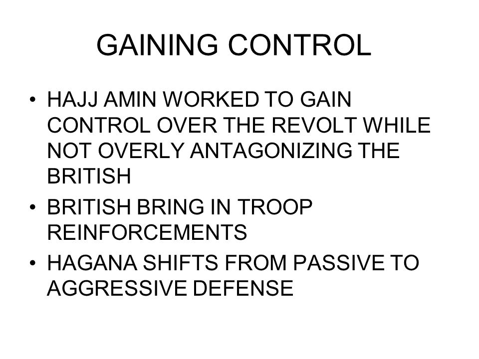 GAINING CONTROL HAJJ AMIN WORKED TO GAIN CONTROL OVER THE REVOLT WHILE NOT OVERLY ANTAGONIZING THE BRITISH BRITISH BRING IN TROOP REINFORCEMENTS HAGANA SHIFTS FROM PASSIVE TO AGGRESSIVE DEFENSE