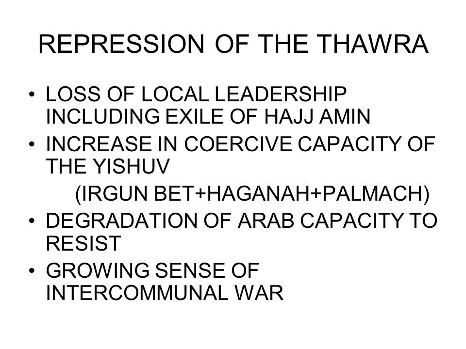 REPRESSION OF THE THAWRA LOSS OF LOCAL LEADERSHIP INCLUDING EXILE OF HAJJ AMIN INCREASE IN COERCIVE CAPACITY OF THE YISHUV (IRGUN BET+HAGANAH+PALMACH) DEGRADATION OF ARAB CAPACITY TO RESIST GROWING SENSE OF INTERCOMMUNAL WAR
