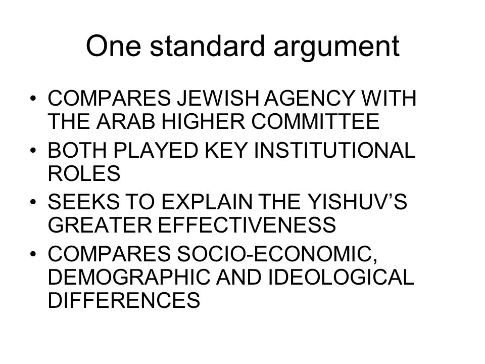 One standard argument COMPARES JEWISH AGENCY WITH THE ARAB HIGHER COMMITTEE BOTH PLAYED KEY INSTITUTIONAL ROLES SEEKS TO EXPLAIN THE YISHUV'S GREATER EFFECTIVENESS COMPARES SOCIO-ECONOMIC, DEMOGRAPHIC AND IDEOLOGICAL DIFFERENCES