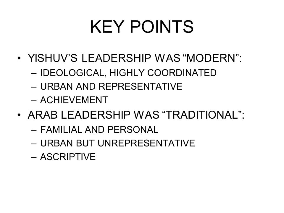 KEY POINTS YISHUV'S LEADERSHIP WAS MODERN : –IDEOLOGICAL, HIGHLY COORDINATED –URBAN AND REPRESENTATIVE –ACHIEVEMENT ARAB LEADERSHIP WAS TRADITIONAL : –FAMILIAL AND PERSONAL –URBAN BUT UNREPRESENTATIVE –ASCRIPTIVE