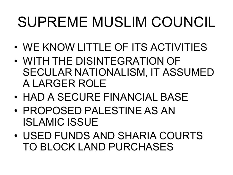 SUPREME MUSLIM COUNCIL WE KNOW LITTLE OF ITS ACTIVITIES WITH THE DISINTEGRATION OF SECULAR NATIONALISM, IT ASSUMED A LARGER ROLE HAD A SECURE FINANCIAL BASE PROPOSED PALESTINE AS AN ISLAMIC ISSUE USED FUNDS AND SHARIA COURTS TO BLOCK LAND PURCHASES