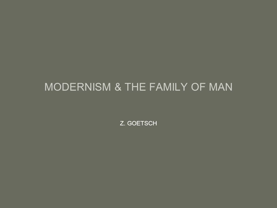 MODERNISM & THE FAMILY OF MAN Z. GOETSCH
