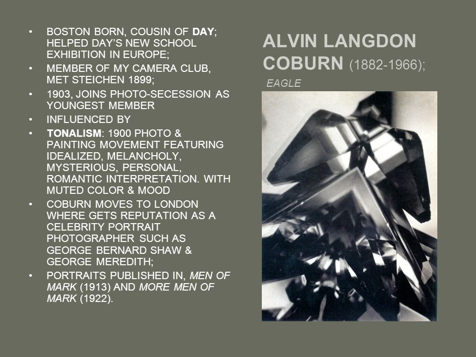 ALVIN LANGDON COBURN (1882-1966); EAGLE BOSTON BORN, COUSIN OF DAY; HELPED DAY'S NEW SCHOOL EXHIBITION IN EUROPE; MEMBER OF MY CAMERA CLUB, MET STEICHEN 1899; 1903, JOINS PHOTO-SECESSION AS YOUNGEST MEMBER INFLUENCED BY TONALISM: 1900 PHOTO & PAINTING MOVEMENT FEATURING IDEALIZED, MELANCHOLY, MYSTERIOUS, PERSONAL, ROMANTIC INTERPRETATION.