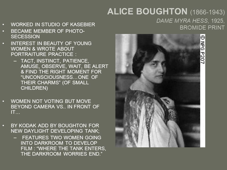 ALICE BOUGHTON (1866-1943) DAME MYRA HESS, 1925, BROMIDE PRINT WORKED IN STUDIO OF KASEBIER BECAME MEMBER OF PHOTO- SECESSION INTEREST IN BEAUTY OF YOUNG WOMEN & WROTE ABOUT PORTRAITURE PRACTICE : –TACT, INSTINCT, PATIENCE, AMUSE, OBSERVE, WAIT, BE ALERT & FIND THE RIGHT MOMENT FOR UNCONSCIOUSNESS…ONE OF THEIR CHARMS (OF SMALL CHILDREN) WOMEN NOT VOTING BUT MOVE BEYOND CAMERA VS..