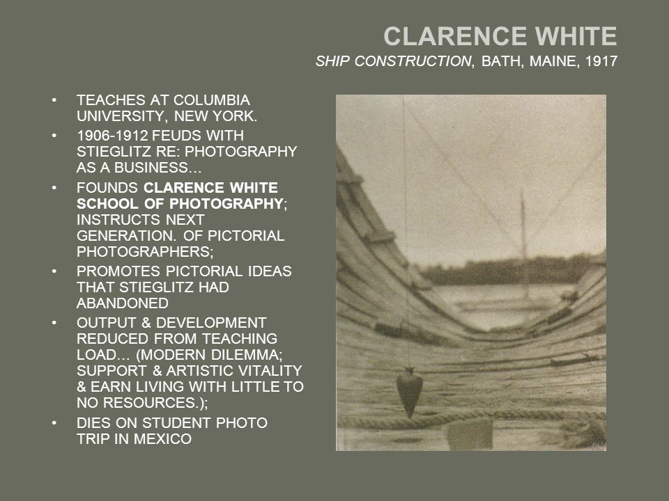 CLARENCE WHITE SHIP CONSTRUCTION, BATH, MAINE, 1917 TEACHES AT COLUMBIA UNIVERSITY, NEW YORK.