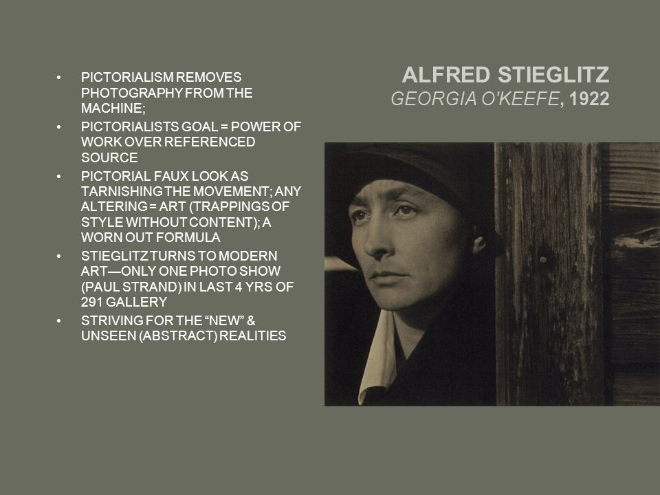 ALFRED STIEGLITZ GEORGIA O KEEFE, 1922 PICTORIALISM REMOVES PHOTOGRAPHY FROM THE MACHINE; PICTORIALISTS GOAL = POWER OF WORK OVER REFERENCED SOURCE PICTORIAL FAUX LOOK AS TARNISHING THE MOVEMENT; ANY ALTERING = ART (TRAPPINGS OF STYLE WITHOUT CONTENT); A WORN OUT FORMULA STIEGLITZ TURNS TO MODERN ART—ONLY ONE PHOTO SHOW (PAUL STRAND) IN LAST 4 YRS OF 291 GALLERY STRIVING FOR THE NEW & UNSEEN (ABSTRACT) REALITIES