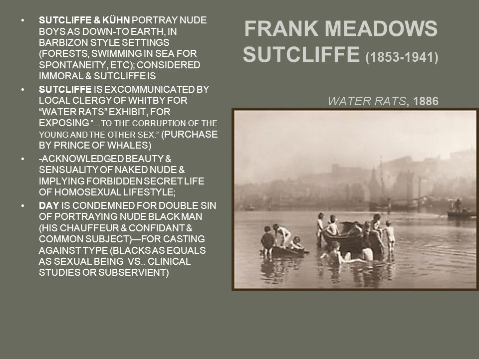 FRANK MEADOWS SUTCLIFFE (1853-1941) WATER RATS, 1886 SUTCLIFFE & KÜHN PORTRAY NUDE BOYS AS DOWN-TO EARTH, IN BARBIZON STYLE SETTINGS (FORESTS, SWIMMING IN SEA FOR SPONTANEITY, ETC); CONSIDERED IMMORAL & SUTCLIFFE IS SUTCLIFFE IS EXCOMMUNICATED BY LOCAL CLERGY OF WHITBY FOR WATER RATS EXHIBIT, FOR EXPOSING …TO THE CORRUPTION OF THE YOUNG AND THE OTHER SEX. (PURCHASE BY PRINCE OF WHALES) -ACKNOWLEDGED BEAUTY & SENSUALITY OF NAKED NUDE & IMPLYING FORBIDDEN SECRET LIFE OF HOMOSEXUAL LIFESTYLE; DAY IS CONDEMNED FOR DOUBLE SIN OF PORTRAYING NUDE BLACK MAN (HIS CHAUFFEUR & CONFIDANT & COMMON SUBJECT)—FOR CASTING AGAINST TYPE (BLACKS AS EQUALS AS SEXUAL BEING VS..
