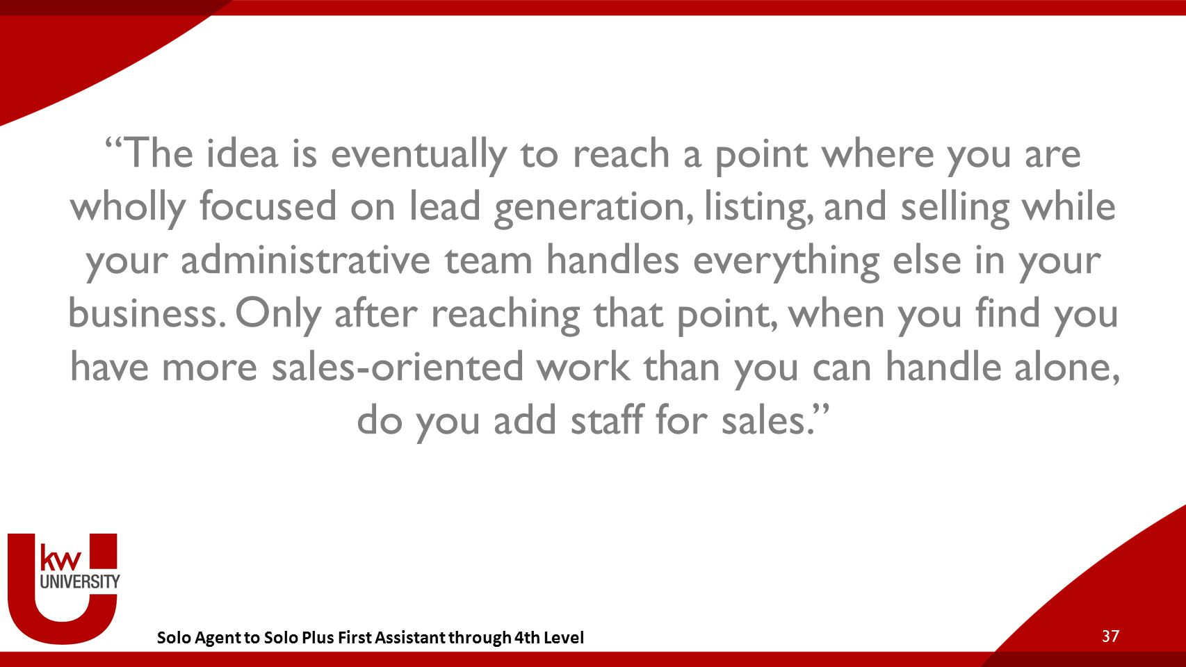 Solo Agent to Solo Plus First Assistant through 4th Level The idea is eventually to reach a point where you are wholly focused on lead generation, listing, and selling while your administrative team handles everything else in your business.