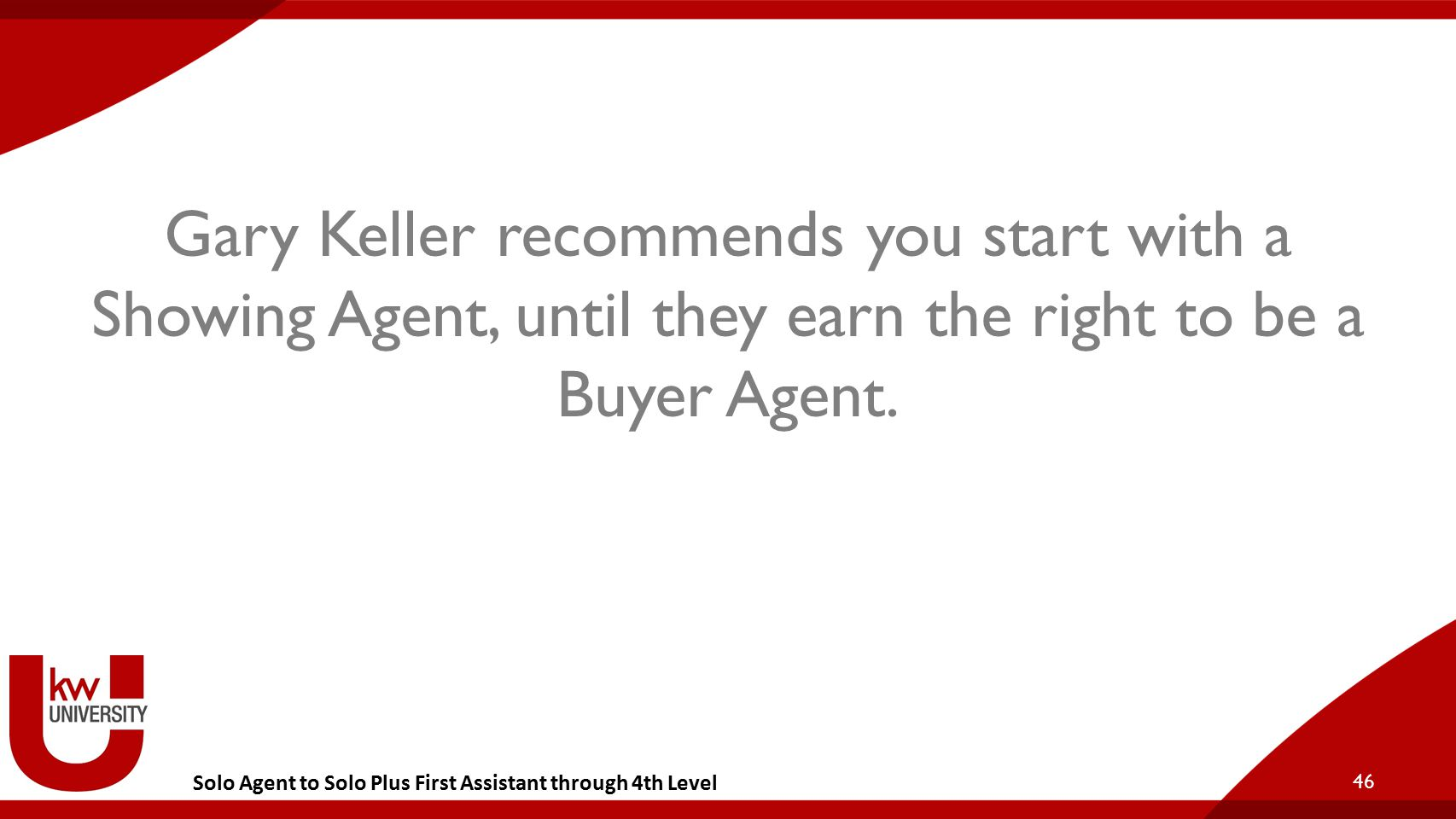 Solo Agent to Solo Plus First Assistant through 4th Level Gary Keller recommends you start with a Showing Agent, until they earn the right to be a Buy