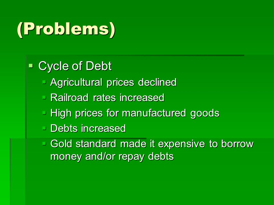 (Problems)  Cycle of Debt  Agricultural prices declined  Railroad rates increased  High prices for manufactured goods  Debts increased  Gold standard made it expensive to borrow money and/or repay debts