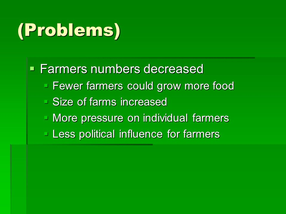 (Problems)  Farmers numbers decreased  Fewer farmers could grow more food  Size of farms increased  More pressure on individual farmers  Less political influence for farmers