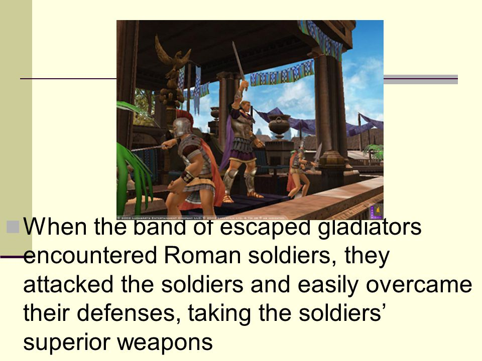When the band of escaped gladiators encountered Roman soldiers, they attacked the soldiers and easily overcame their defenses, taking the soldiers' su