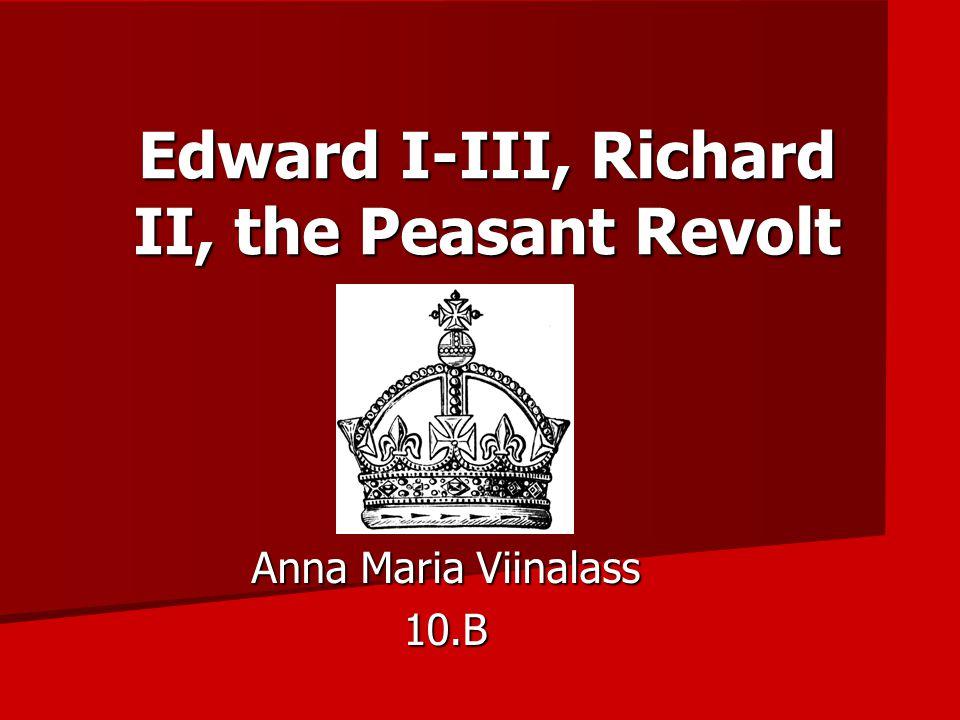 Edward I-III, Richard II, the Peasant Revolt Anna Maria Viinalass 10.B
