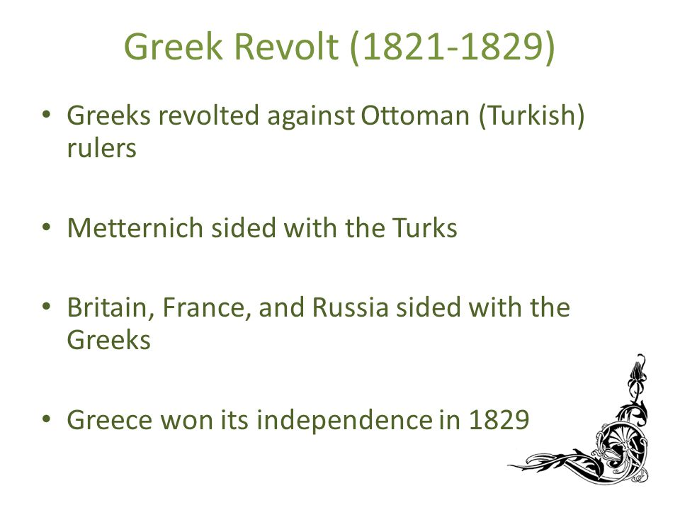 Greek Revolt (1821-1829) Greeks revolted against Ottoman (Turkish) rulers Metternich sided with the Turks Britain, France, and Russia sided with the Greeks Greece won its independence in 1829