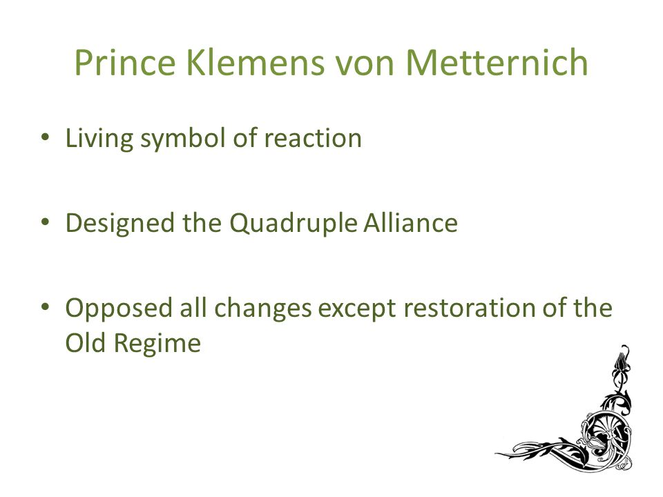 Prince Klemens von Metternich Living symbol of reaction Designed the Quadruple Alliance Opposed all changes except restoration of the Old Regime