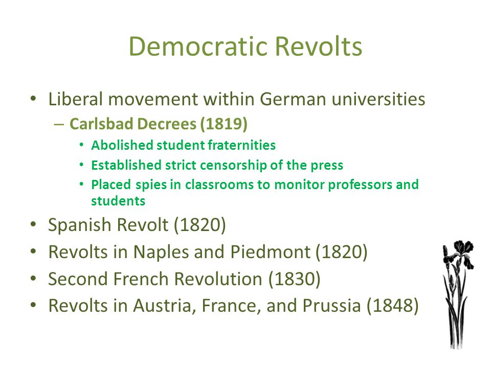 Democratic Revolts Liberal movement within German universities – Carlsbad Decrees (1819) Abolished student fraternities Established strict censorship of the press Placed spies in classrooms to monitor professors and students Spanish Revolt (1820) Revolts in Naples and Piedmont (1820) Second French Revolution (1830) Revolts in Austria, France, and Prussia (1848)