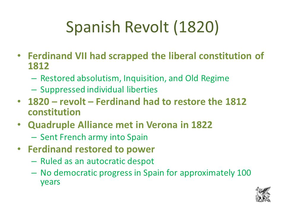 Spanish Revolt (1820) Ferdinand VII had scrapped the liberal constitution of 1812 – Restored absolutism, Inquisition, and Old Regime – Suppressed individual liberties 1820 – revolt – Ferdinand had to restore the 1812 constitution Quadruple Alliance met in Verona in 1822 – Sent French army into Spain Ferdinand restored to power – Ruled as an autocratic despot – No democratic progress in Spain for approximately 100 years