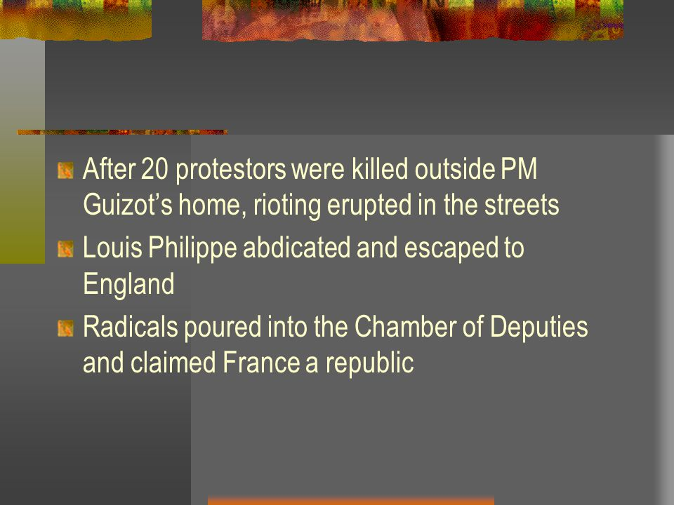 After 20 protestors were killed outside PM Guizot's home, rioting erupted in the streets Louis Philippe abdicated and escaped to England Radicals poured into the Chamber of Deputies and claimed France a republic