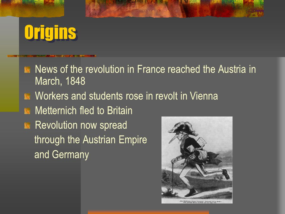 Origins News of the revolution in France reached the Austria in March, 1848 Workers and students rose in revolt in Vienna Metternich fled to Britain Revolution now spread through the Austrian Empire and Germany