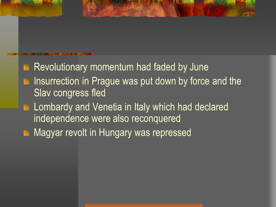 Revolutionary momentum had faded by June Insurrection in Prague was put down by force and the Slav congress fled Lombardy and Venetia in Italy which had declared independence were also reconquered Magyar revolt in Hungary was repressed