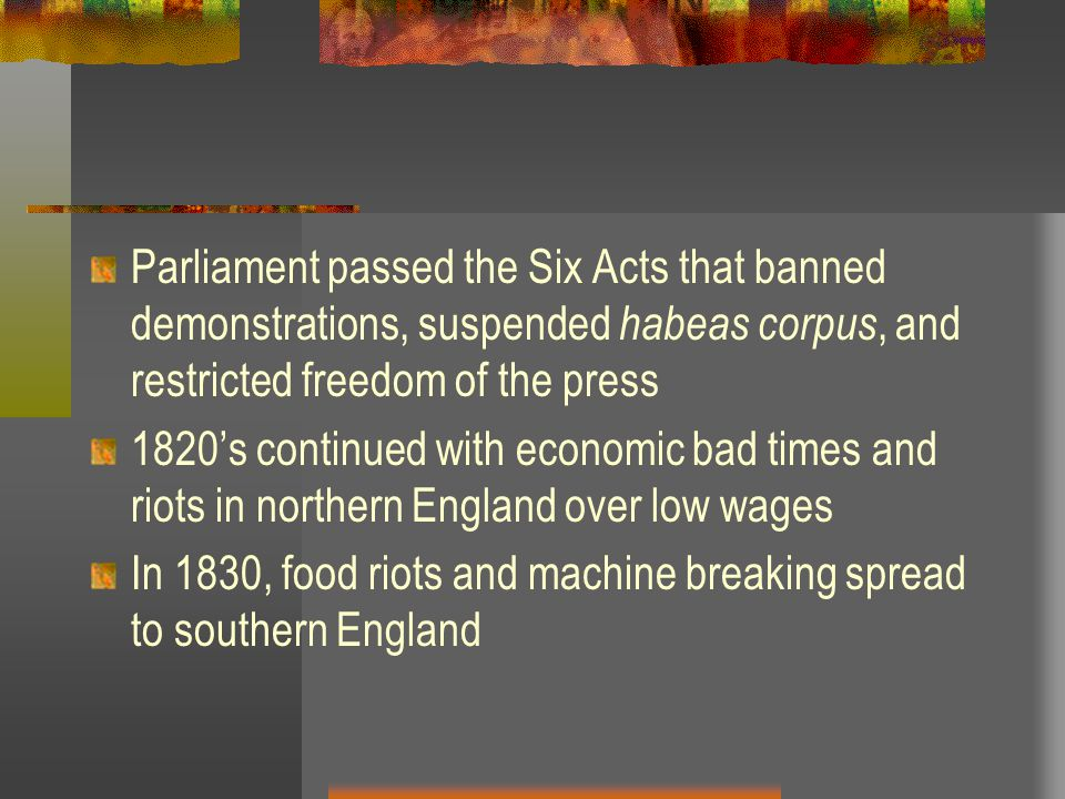 Parliament passed the Six Acts that banned demonstrations, suspended habeas corpus, and restricted freedom of the press 1820's continued with economic bad times and riots in northern England over low wages In 1830, food riots and machine breaking spread to southern England