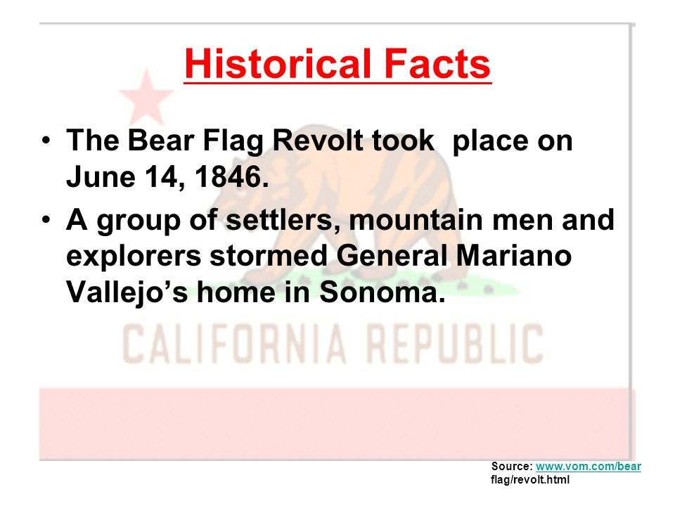 Historical Facts The Bear Flag Revolt took place on June 14, 1846. A group of settlers, mountain men and explorers stormed General Mariano Vallejo's h