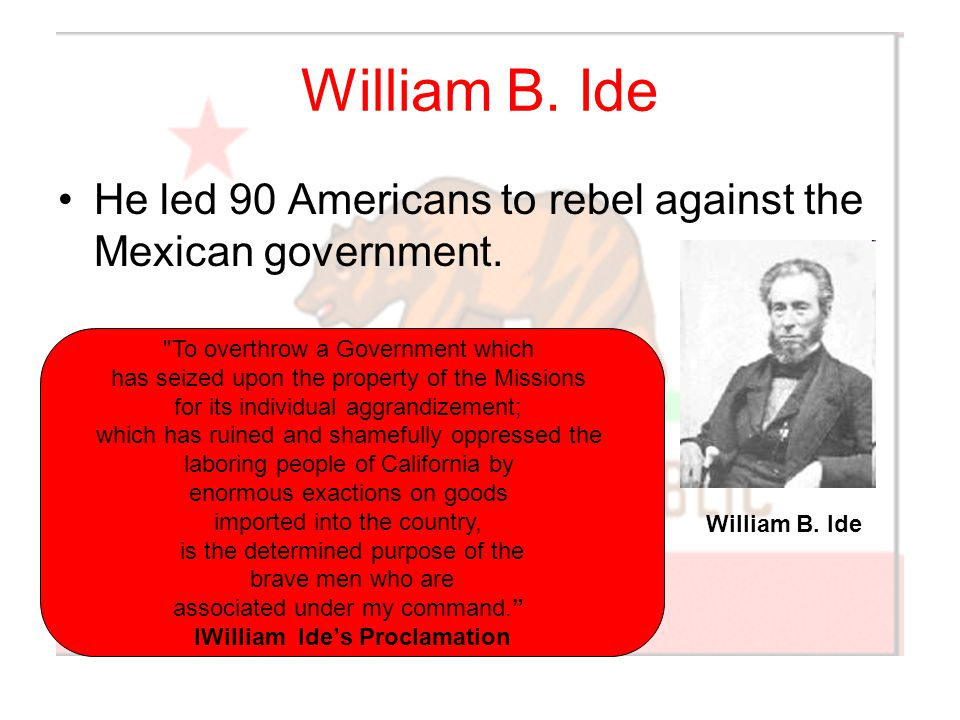 William B. Ide He led 90 Americans to rebel against the Mexican government. William B. Ide