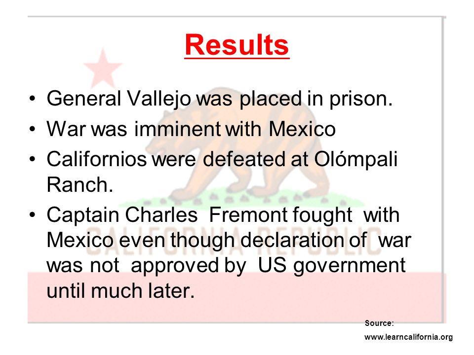 Results General Vallejo was placed in prison. War was imminent with Mexico Californios were defeated at Olómpali Ranch. Captain Charles Fremont fought