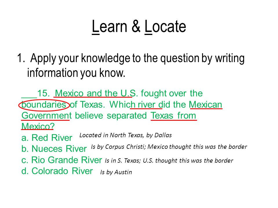 Learn & Locate 1. Apply your knowledge to the question by writing information you know. ___15. Mexico and the U.S. fought over the boundaries of Texas