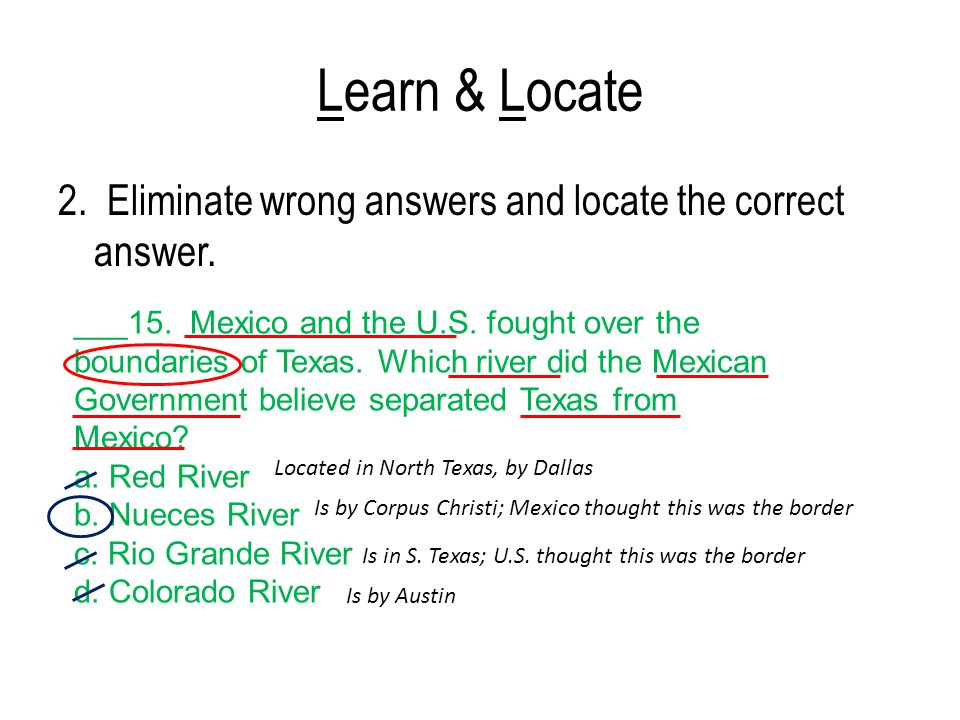 Learn & Locate 2. Eliminate wrong answers and locate the correct answer. ___15. Mexico and the U.S. fought over the boundaries of Texas. Which river d