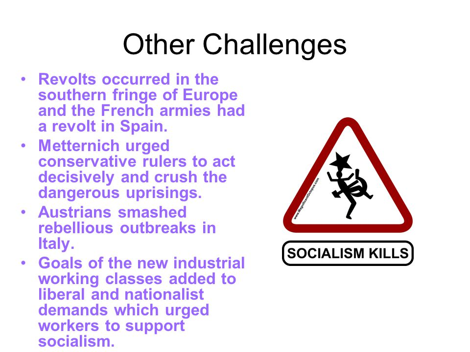 Other Challenges Revolts occurred in the southern fringe of Europe and the French armies had a revolt in Spain. Metternich urged conservative rulers t