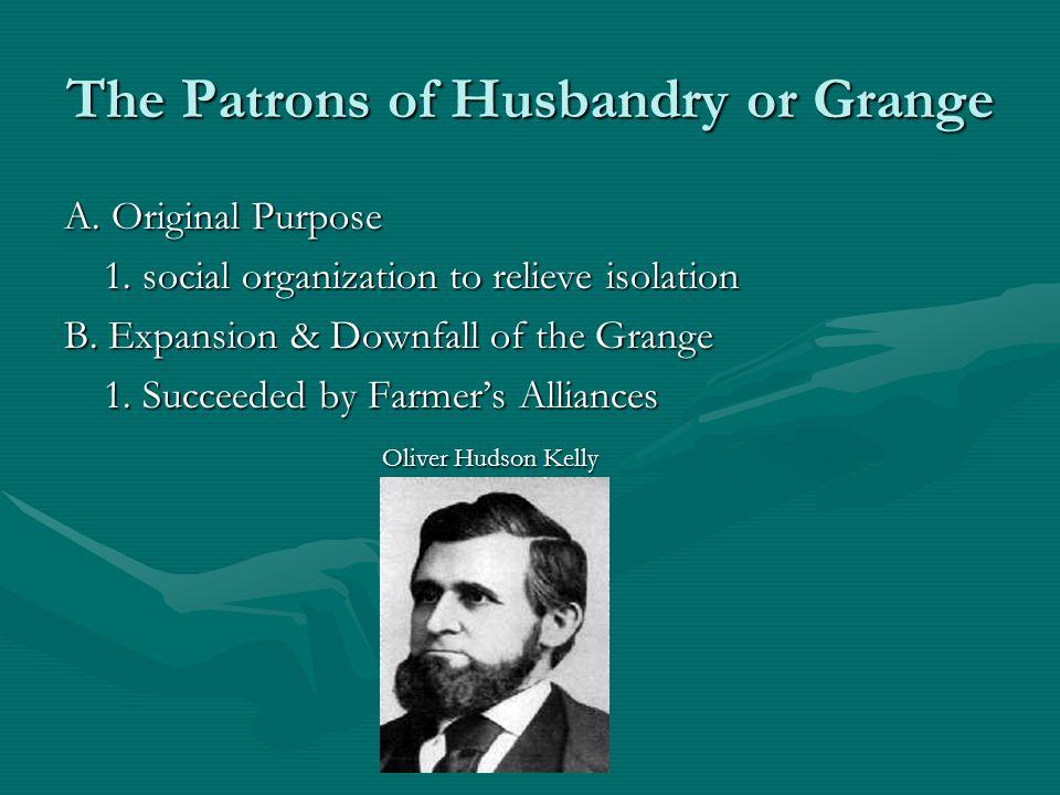 The Patrons of Husbandry or Grange A. Original Purpose 1.