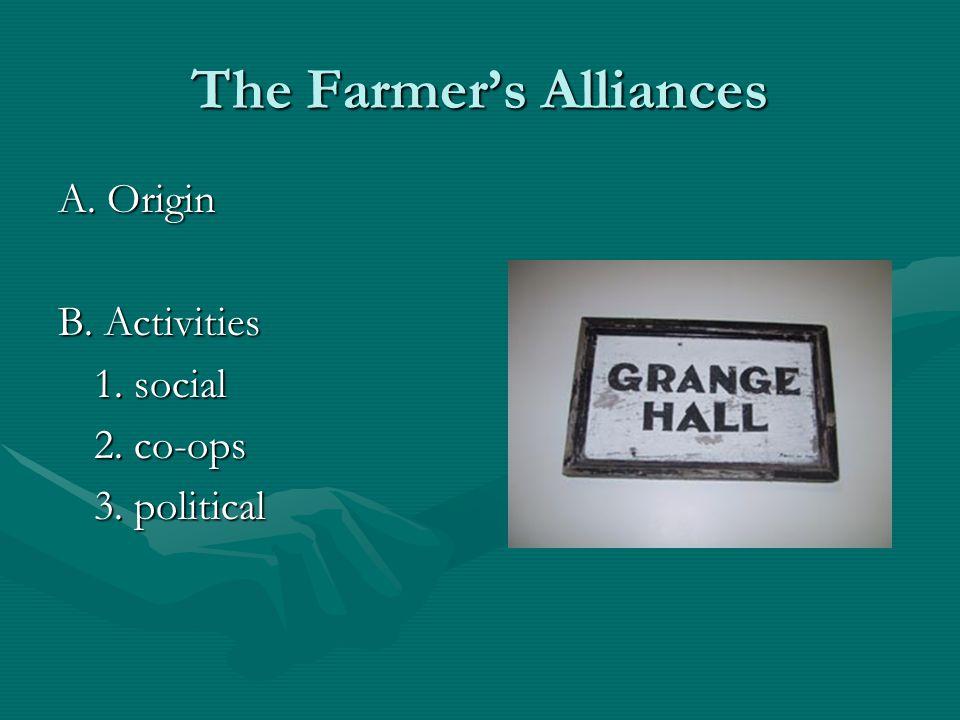 The Farmer's Alliances A. Origin B. Activities 1. social 2. co-ops 3. political