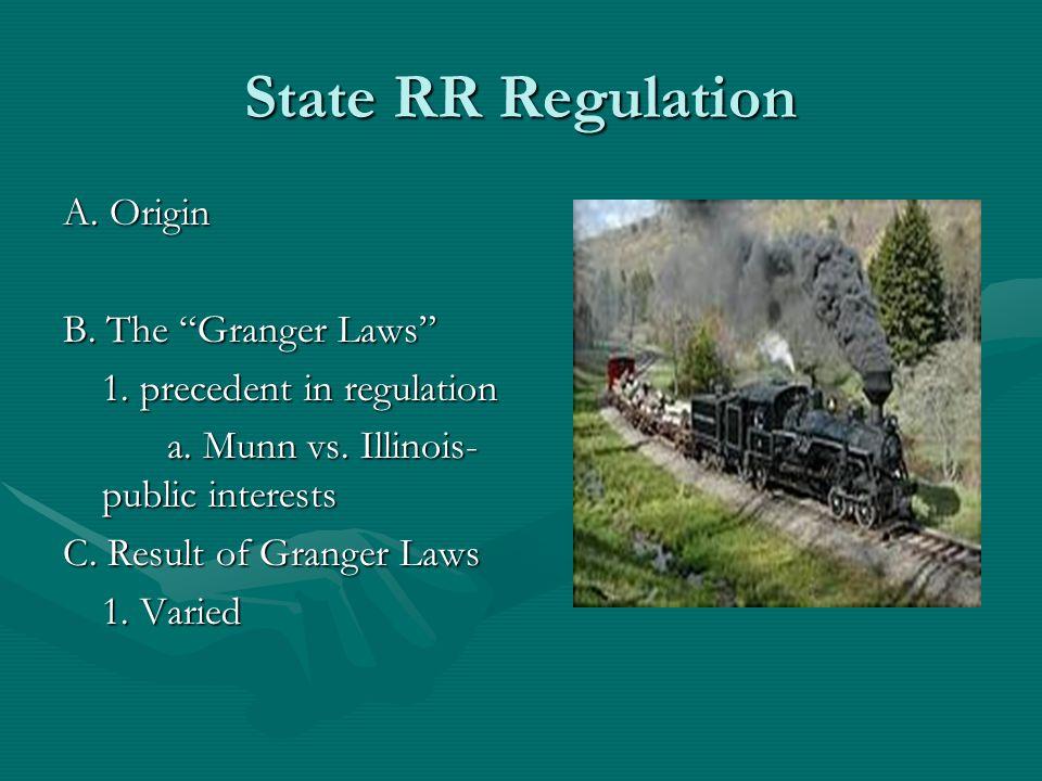 "State RR Regulation A. Origin B. The ""Granger Laws"" 1. precedent in regulation a. Munn vs. Illinois- public interests C. Result of Granger Laws 1. Var"