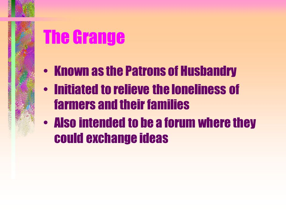 The Grange Known as the Patrons of Husbandry Initiated to relieve the loneliness of farmers and their families Also intended to be a forum where they could exchange ideas